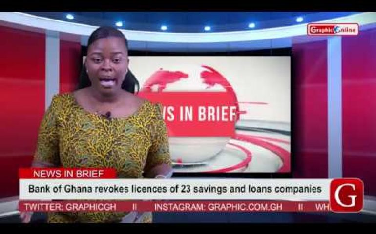 News In Brief 16/08/19 : Bank of Ghana revokes licenses of 23 savings and loans companies
